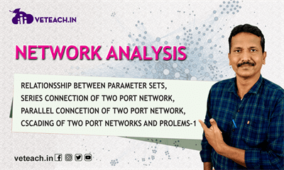 Relationship Between Parameter Sets, Series Connection Of Two Port Network, Parallel Conncetion Of Two Port Network, CAscading Of Two Port Networks And Prolems